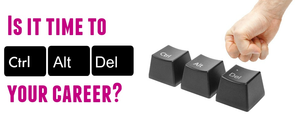 Is it time to CTRL ALT DEL your career?