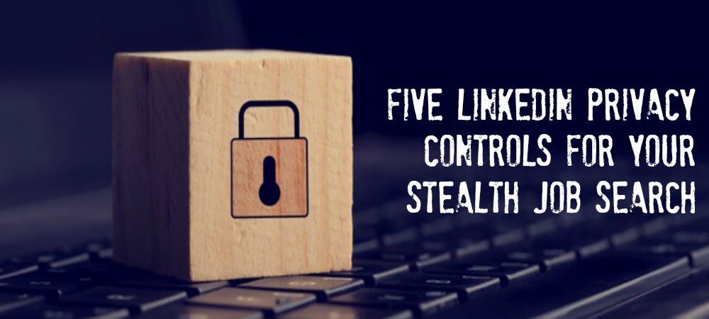 Five LinkedIn Privacy Controls for a Stealth Job Search